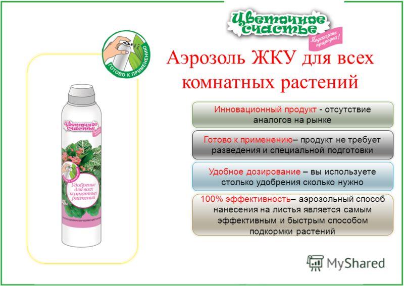 Аэрозоль ЖКУ для всех комнатных растений Удобное дозирование – вы используете столько удобрения сколько нужно Готово к применению– продукт не требует разведения и специальной подготовки Инновационный продукт - отсутствие аналогов на рынке 100% эффект