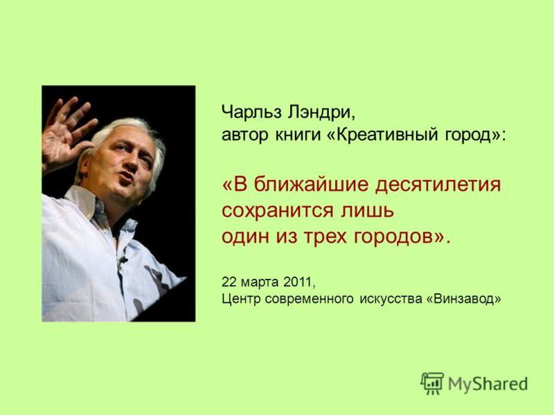 Чарльз Лэндри, автор книги «Креативный город»: «В ближайшие десятилетия сохранится лишь один из трех городов». 22 марта 2011, Центр современного искусства «Винзавод»