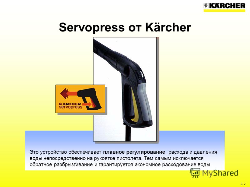 S. 2 Servopress от Kärcher Это устройство обеспечивает плавное регулирование расхода и давления воды непосредственно на рукоятке пистолета. Тем самым исключается обратное разбрызгивание и гарантируется экономное расходование воды.