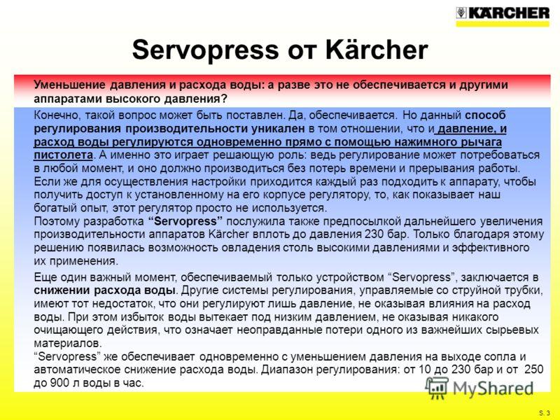 S. 3 Servopress от Kärcher Уменьшение давления и расхода воды: а разве это не обеспечивается и другими аппаратами высокого давления? Конечно, такой вопрос может быть поставлен. Да, обеспечивается. Но данный способ регулирования производительности уни