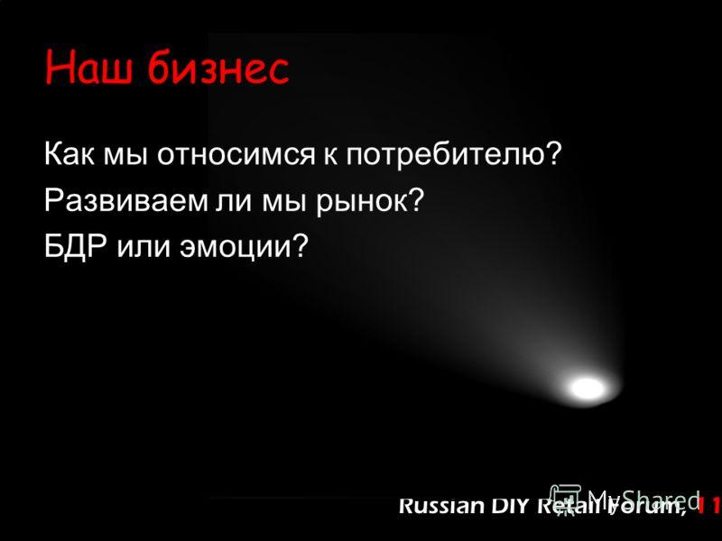 Russian DIY Retail Forum, 11 Наш бизнес Как мы относимся к потребителю? Развиваем ли мы рынок? БДР или эмоции?