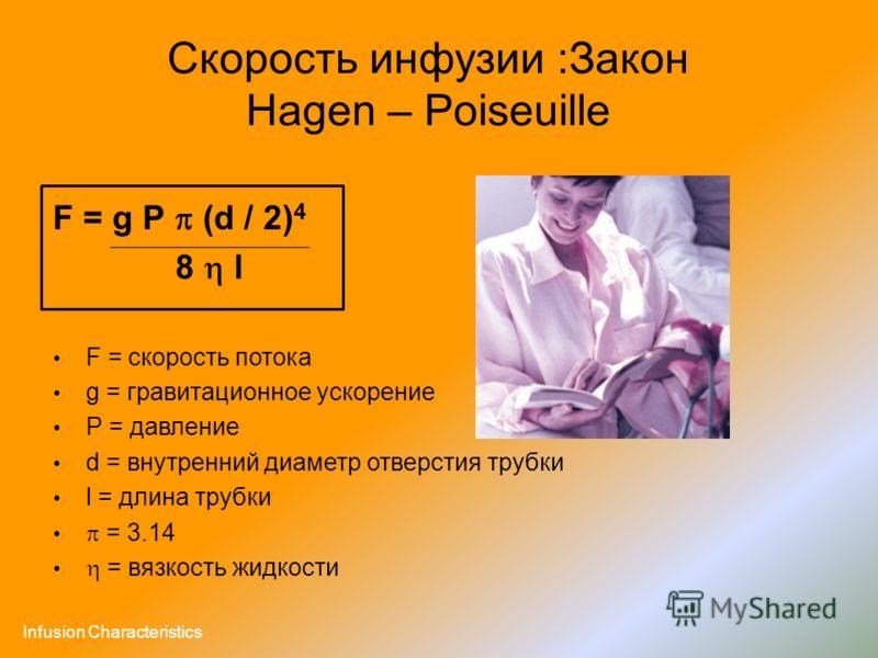 Скорость инфузии :Закон Hagen – Poiseuille F = g P (d / 2) 4 8 l F = скорость потока g = гравитационное ускорение P = давление d = внутренний диаметр отверстия трубки l = длина трубки = 3.14 = вязкость жидкости Infusion Characteristics