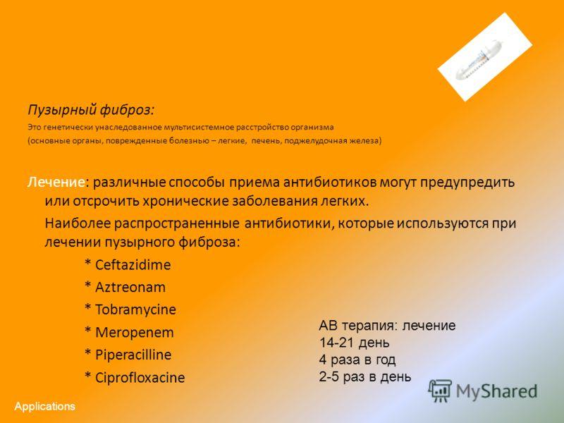 Пузырный фиброз: Это генетически унаследованное мультисистемное расстройство организма (основные органы, поврежденные болезнью – легкие, печень, поджелудочная железа) Лечение: различные способы приема антибиотиков могут предупредить или отсрочить хро