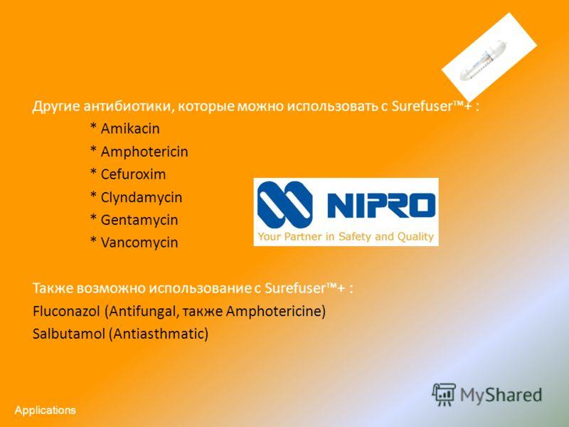 Другие антибиотики, которые можно использовать с Surefuser+ : * Amikacin * Amphotericin * Cefuroxim * Clyndamycin * Gentamycin * Vancomycin Также возможно использование с Surefuser+ : Fluconazol (Antifungal, также Amphotericine) Salbutamol (Antiasthm