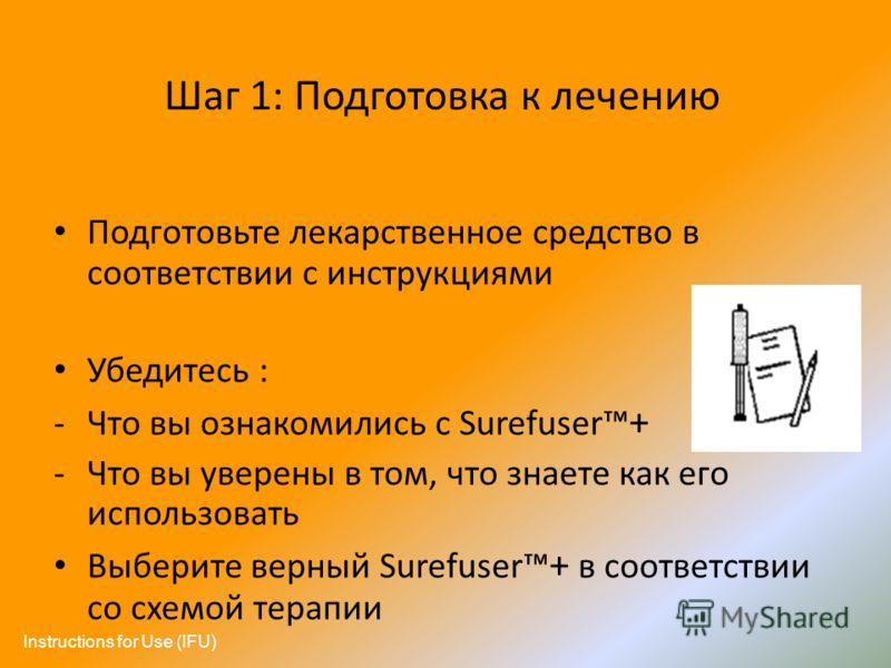 Шаг 1: Подготовка к лечению Подготовьте лекарственное средство в соответствии с инструкциями Убедитесь : -Что вы ознакомились с Surefuser + -Что вы уверены в том, что знаете как его использовать Выберите верный Surefuser + в соответствии со схемой те