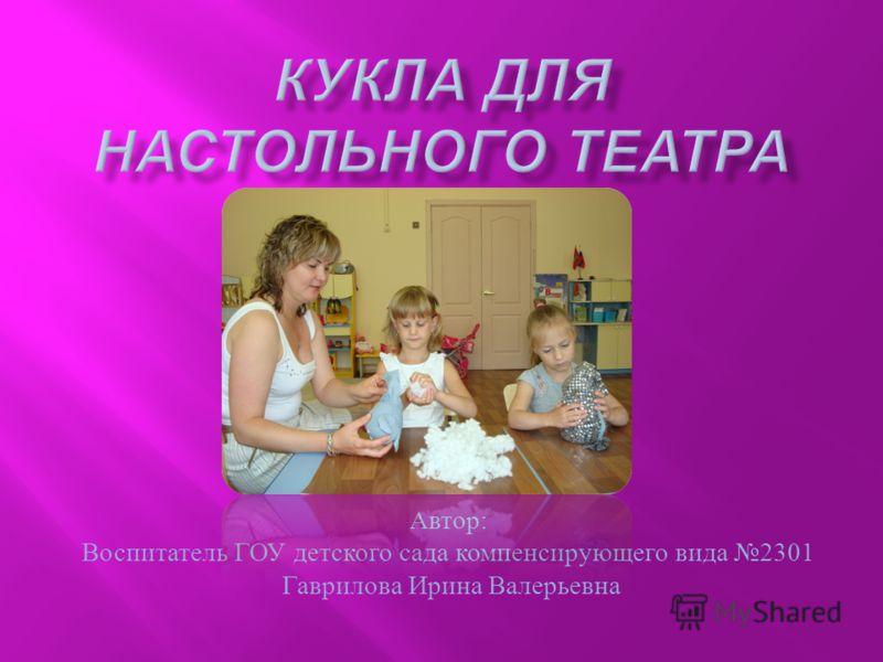 Автор : Воспитатель ГОУ детского сада компенсирующего вида 2301 Гаврилова Ирина Валерьевна
