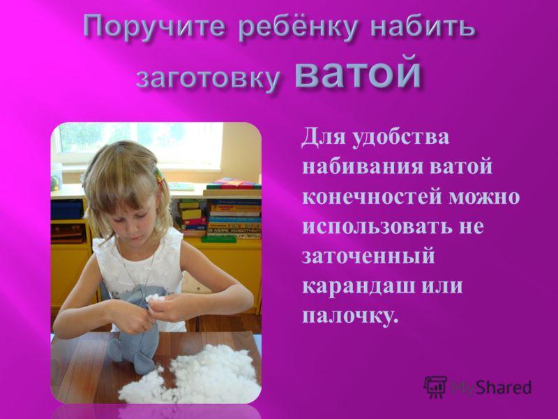 Для удобства набивания ватой конечностей можно использовать не заточенный карандаш или палочку.