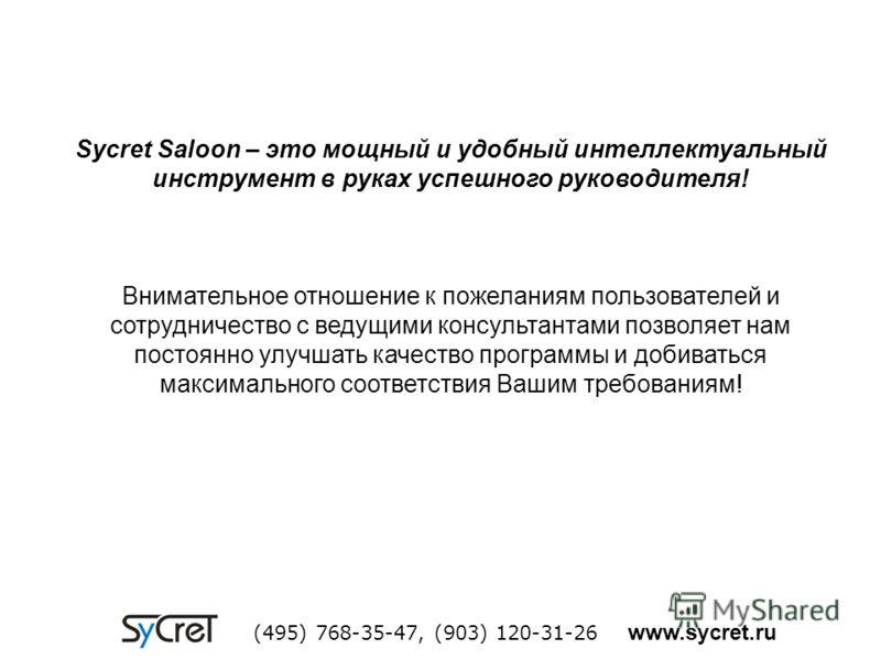 Sycret Saloon – это мощный и удобный интеллектуальный инструмент в руках успешного руководителя! Внимательное отношение к пожеланиям пользователей и сотрудничество с ведущими консультантами позволяет нам постоянно улучшать качество программы и добива