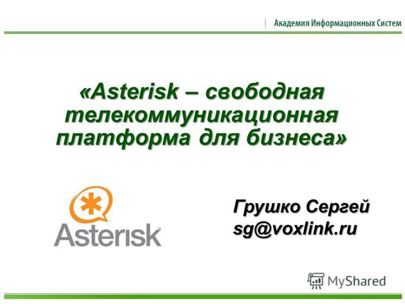 «Asterisk – свободная телекоммуникационная платформа для бизнеса» Грушко Сергей sg@voxlink.ru