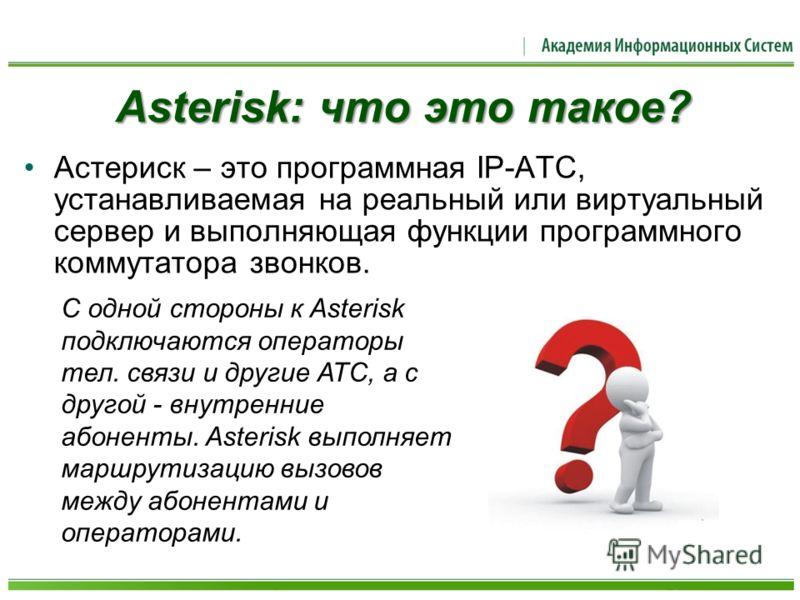 Asterisk: что это такое? Астериск – это программная IP-АТС, устанавливаемая на реальный или виртуальный сервер и выполняющая функции программного коммутатора звонков. С одной стороны к Asterisk подключаются операторы тел. связи и другие АТС, а с друг