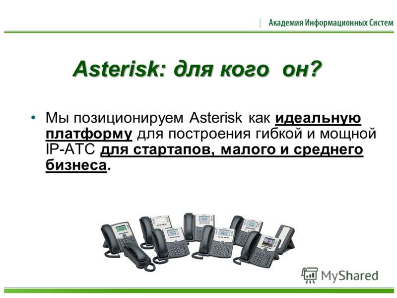 Asterisk: для кого он? Мы позиционируем Asterisk как идеальную платформу для построения гибкой и мощной IP-АТС для стартапов, малого и среднего бизнеса.