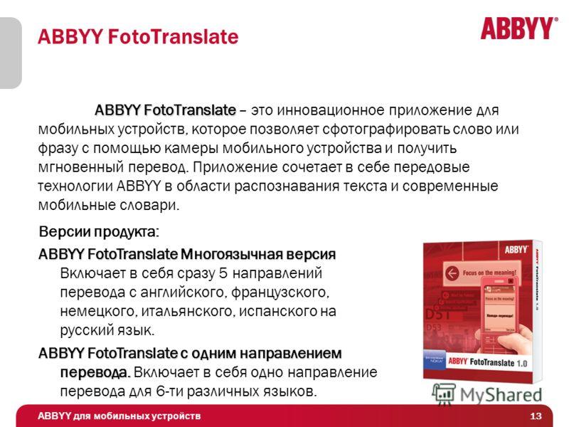 ABBYY для мобильных устройств 13 ABBYY FotoTranslate ABBYY FotoTranslate ABBYY FotoTranslate – это инновационное приложение для мобильных устройств, которое позволяет сфотографировать слово или фразу с помощью камеры мобильного устройства и получить