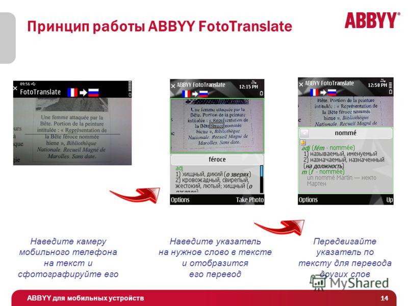 ABBYY для мобильных устройств 14 Принцип работы ABBYY FotoTranslate Наведите камеру мобильного телефона на текст и сфотографируйте его Наведите указатель на нужное слово в тексте и отобразится его перевод Передвигайте указатель по тексту для перевода