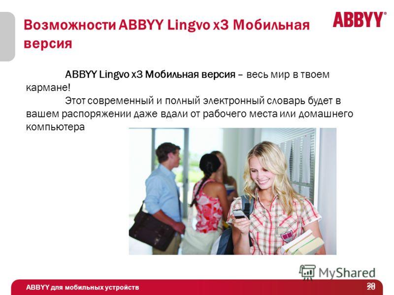ABBYY для мобильных устройств 20 Возможности ABBYY Lingvo x3 Мобильная версия ABBYY Lingvo x3 Мобильная версия – весь мир в твоем кармане! Этот современный и полный электронный словарь будет в вашем распоряжении даже вдали от рабочего места или домаш