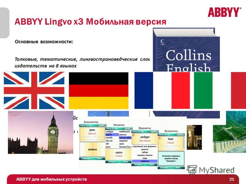 ABBYY для мобильных устройств 21 ABBYY Lingvo x3 Мобильная версия Толковые, тематические, лингвострановедческие словари авторитетных издательств на 8 языках Слова, озвученные носителями языков: 15 000 английских, 10 000 немецких, 5000 французских, 10