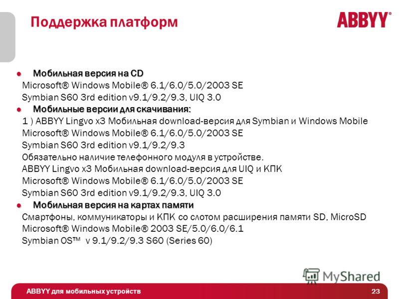ABBYY для мобильных устройств 23 Поддержка платформ Мобильная версия на CD Мобильная версия на CD Microsoft® Windows Mobile® 6.1/6.0/5.0/2003 SE Symbian S60 3rd edition v9.1/9.2/9.3, UIQ 3.0 Мобильные версии для скачивания: Мобильные версии для скачи