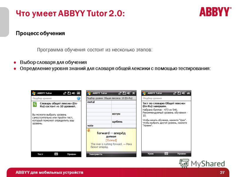ABBYY для мобильных устройств 27 Что умеет ABBYY Tutor 2.0: П роцесс обучения Программа обучения состоит из несколько этапов: Выбор словаря для обучения Определение уровня знаний для словаря общей лексики с помощью тестирования:
