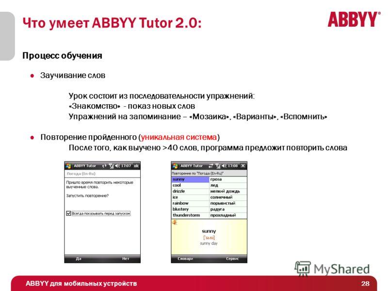 ABBYY для мобильных устройств 28 Что умеет ABBYY Tutor 2.0: Процесс обучения Заучивание слов Урок состоит из последовательности упражнений: «Знакомство» - показ новых слов Упражнений на запоминание – «Мозаика», «Варианты», «Вспомнить» Повторение прой