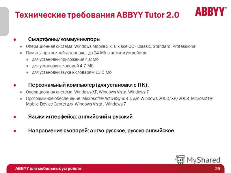 ABBYY для мобильных устройств 29 Технические требования ABBYY Tutor 2.0 Смартфоны/коммуникаторы Операционная система: Windows Mobile 5.x, 6.x все ОС - Classic, Standard, Professional Память: при полной установке - до 24 Мб в памяти устройства: для ус