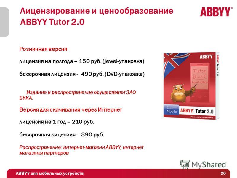 ABBYY для мобильных устройств 30 Лицензирование и ценообразование ABBYY Tutor 2.0 Розничная версия лицензия на полгода – 150 руб. (jewel-упаковка) бессрочная лицензия - 490 руб. (DVD-упаковка) Издание и распространение осуществляет ЗАО БУКА. Издание