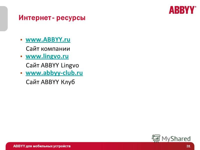 ABBYY для мобильных устройств 31 Интернет - ресурсы www.ABBYY.ru Сайт компании www.lingvo.ru Сайт ABBYY Lingvo www.abbyy-club.ru Сайт ABBYY Клуб
