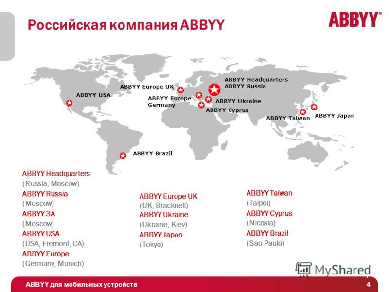 ABBYY для мобильных устройств 4 4 Российская компания ABBYY ABBYY USA ABBYY Ukraine ABBYY Europe UK ABBYY Headquarters ABBYY Russia ABBYY Europe Germany ABBYY Taiwan (Taipei) ABBYY Cyprus (Nicosia) ABBYY Brazil (Sao Paulo) ABBYY Japan ABBYY Cyprus AB