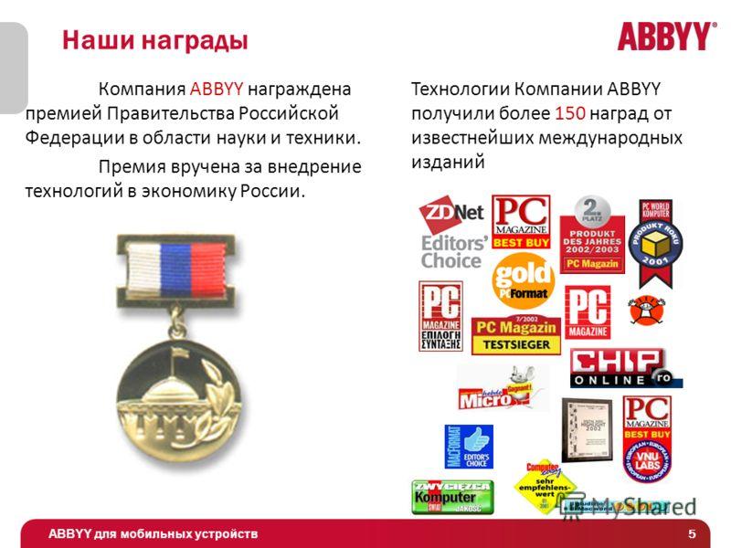 ABBYY для мобильных устройств 5 Наши награды Технологии Компании ABBYY получили более 150 наград от известнейших международных изданий Компания ABBYY награждена премией Правительства Российской Федерации в области науки и техники. Премия вручена за в
