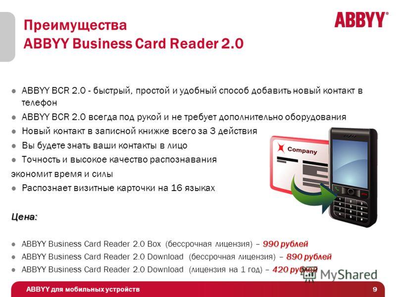 ABBYY для мобильных устройств 9 Преимущества ABBYY Business Card Reader 2.0 ABBYY BCR 2.0 - быстрый, простой и удобный способ добавить новый контакт в телефон ABBYY BCR 2.0 всегда под рукой и не требует дополнительно оборудования Новый контакт в запи