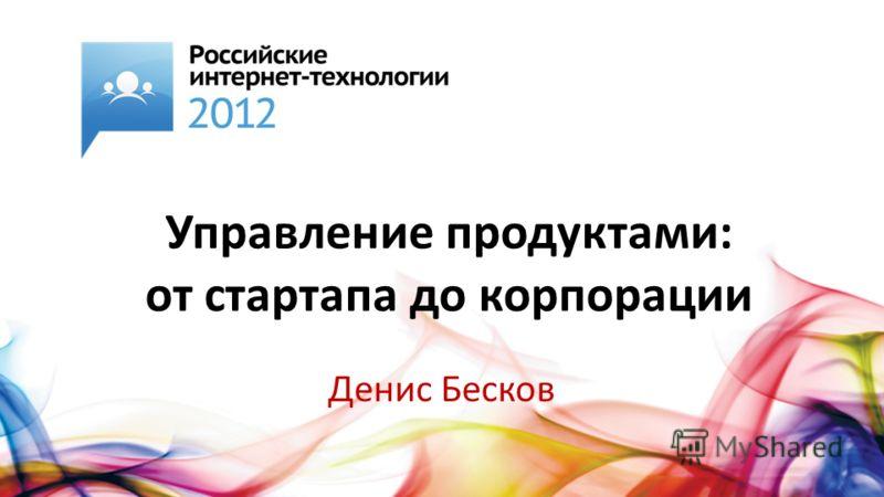 Управление продуктами: от стартапа до корпорации Денис Бесков
