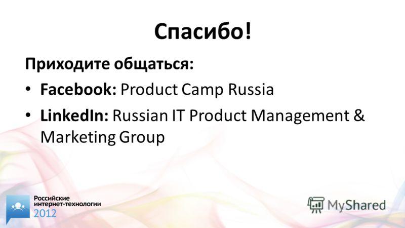 Спасибо! Приходите общаться: Facebook: Product Camp Russia LinkedIn: Russian IT Product Management & Marketing Group