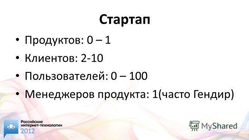 Стартап Продуктов: 0 – 1 Клиентов: 2-10 Пользователей: 0 – 100 Менеджеров продукта: 1(часто Гендир)