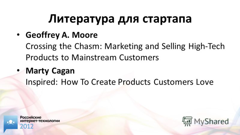 Литература для стартапа Geoffrey A. Moore Crossing the Chasm: Marketing and Selling High-Tech Products to Mainstream Customers Marty Cagan Inspired: How To Create Products Customers Love