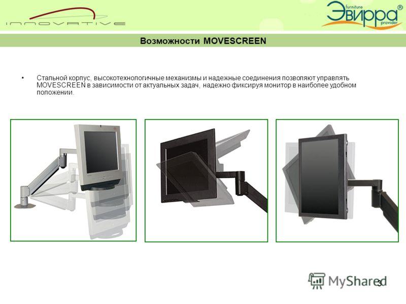 3 Возможности MOVESCREEN Стальной корпус, высокотехнологичные механизмы и надежные соединения позволяют управлять MOVESCREEN в зависимости от актуальных задач, надежно фиксируя монитор в наиболее удобном положении.