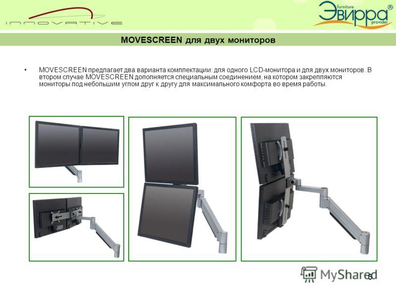 6 MOVESCREEN для двух мониторов MOVESCREEN предлагает два варианта комплектации: для одного LCD-монитора и для двух мониторов. В втором случае MOVESCREEN дополняется специальным соединением, на котором закрепляются мониторы под небольшим углом друг к