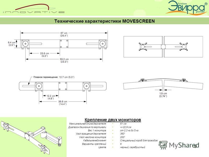9 Технические характеристики MOVESCREEN Максимальная длина держателя Диапазон движения по вертикали Вес 1 монитора Угол вращения держателя Угол наклона монитора Кабельменеджмент Варианты креплений Цвета 61 см +/-22,9 см от 2,3 кг до 5 кг 360˚ 200˚ Сп