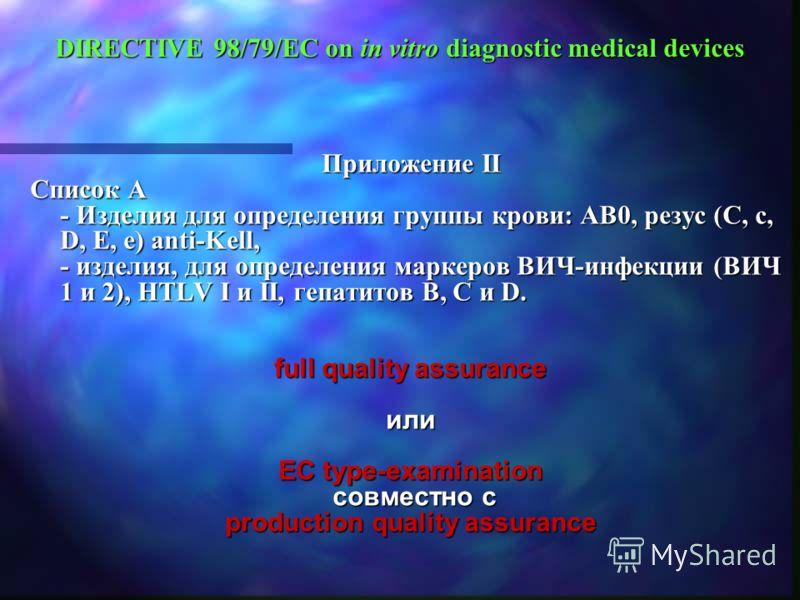 DIRECTIVE 98/79/EC on in vitro diagnostic medical devices Приложение II Список A - Изделия для определения группы крови: AB0, резус (C, c, D, E, e) anti-Kell, - изделия, для определения маркеров ВИЧ-инфекции (ВИЧ 1 и 2), HTLV I и II, гепатитов B, C и