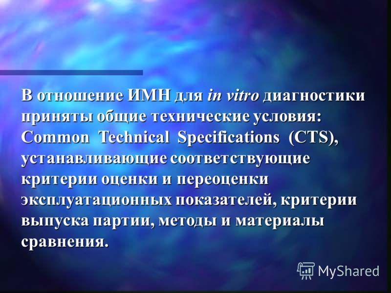 В отношение ИМН для in vitro диагностики приняты общие технические условия: Common Technical Specifications (CTS), устанавливающие соответствующие критерии оценки и переоценки эксплуатационных показателей, критерии выпуска партии, методы и материалы