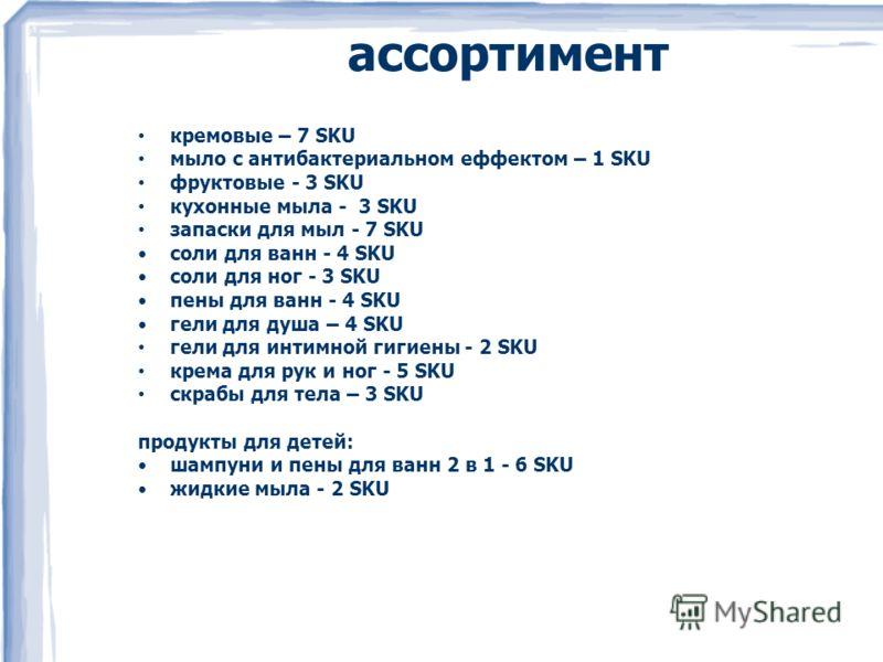 ассортимент кремовые – 7 SKU мыло с антибактериальном еффектом – 1 SKU фруктовые - 3 SKU кухонные мыла - 3 SKU запаски для мыл - 7 SKU соли для ванн - 4 SKU соли для ног - 3 SKU пены для ванн - 4 SKU гели для душа – 4 SKU гели для интимной гигиены -