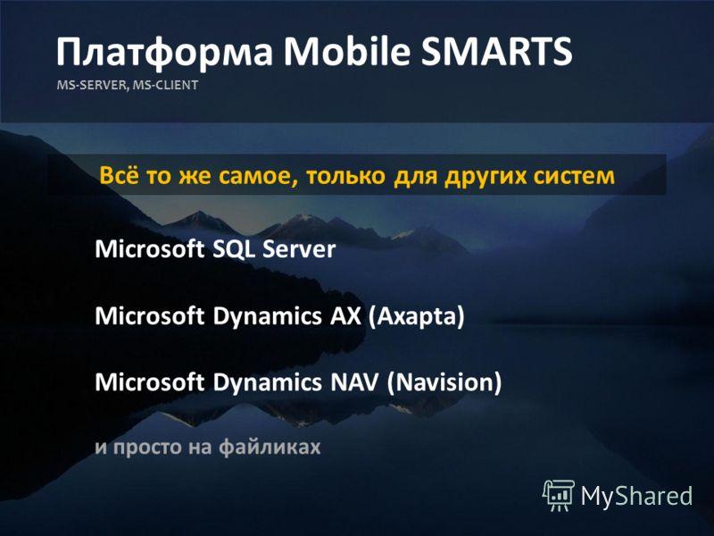 Платформа Mobile SMARTS MS-SERVER, MS-CLIENT Всё то же самое, только для других систем Microsoft SQL Server Microsoft Dynamics AX (Axapta) Microsoft Dynamics NAV (Navision) и просто на файликах
