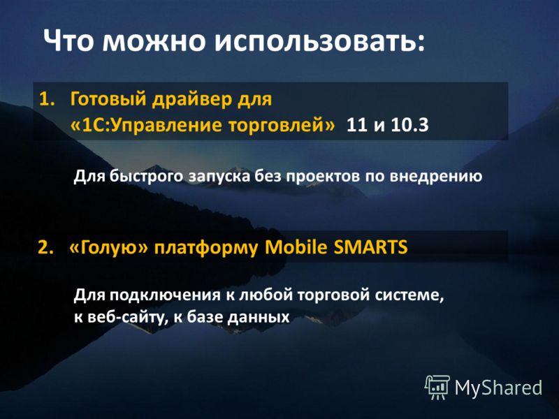 Что можно использовать: 1.Готовый драйвер для «1С:Управление торговлей» 11 и 10.3 2.«Голую» платформу Mobile SMARTS Для подключения к любой торговой системе, к веб-сайту, к базе данных Для быстрого запуска без проектов по внедрению
