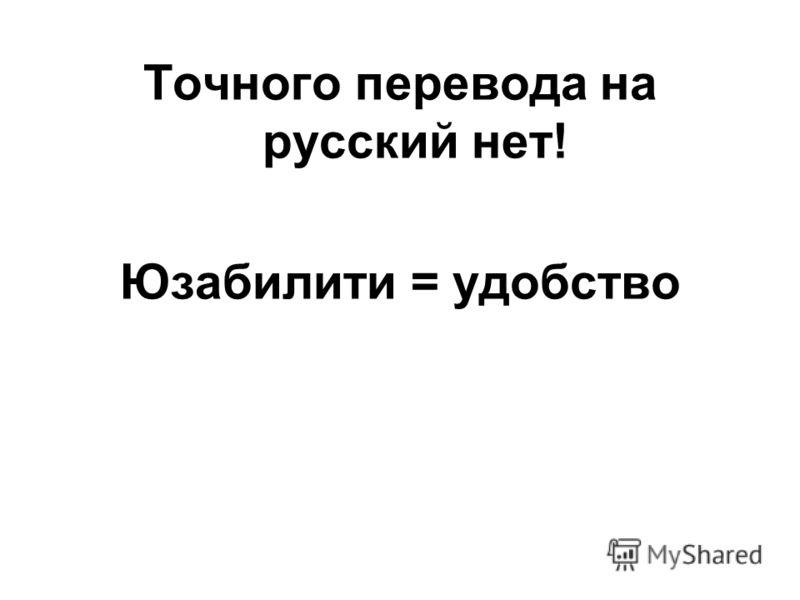 Точного перевода на русский нет! Юзабилити = удобство