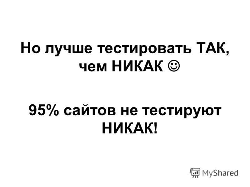 Но лучше тестировать ТАК, чем НИКАК 95% сайтов не тестируют НИКАК!