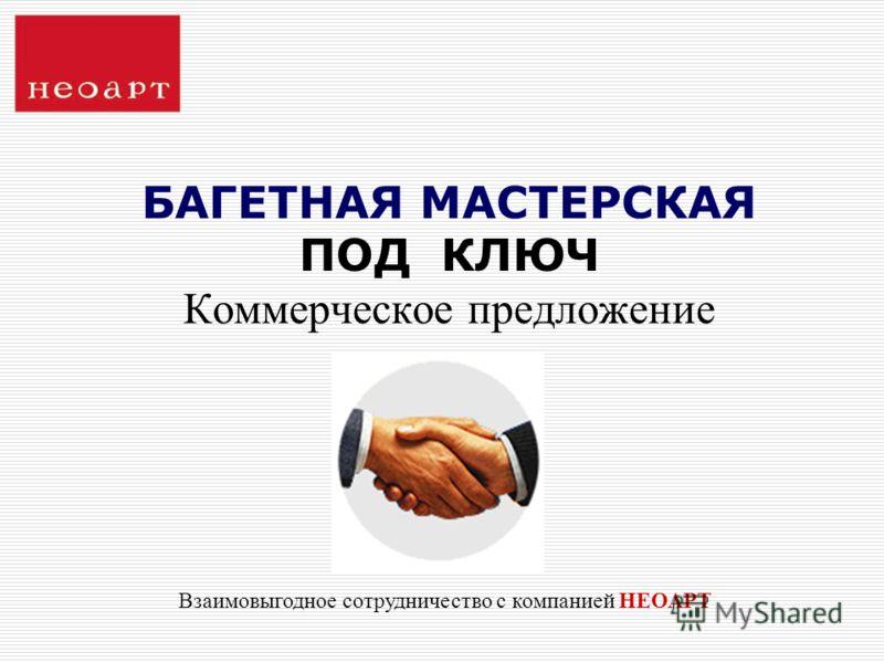 БАГЕТНАЯ МАСТЕРСКАЯ ПОД КЛЮЧ Коммерческое предложение Взаимовыгодное сотрудничество с компанией НЕОАРТ