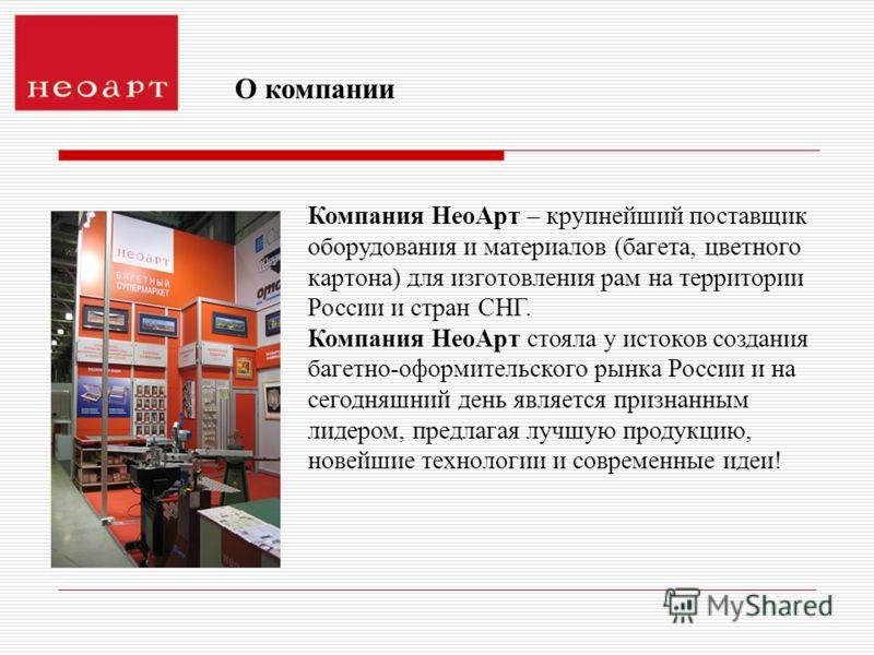 Компания НеоАрт – крупнейший поставщик оборудования и материалов (багета, цветного картона) для изготовления рам на территории России и стран СНГ. Компания НеоАрт стояла у истоков создания багетно-оформительского рынка России и на сегодняшний день яв