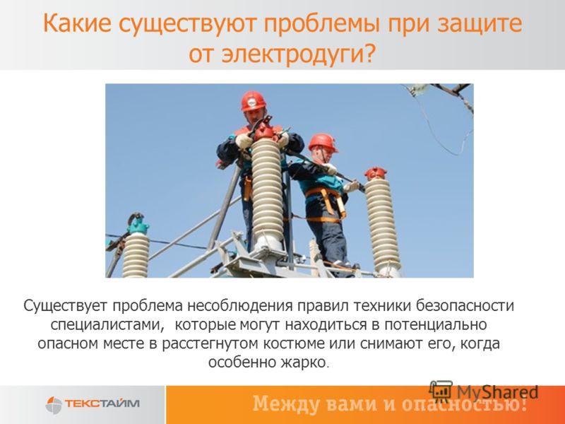 Какие существуют проблемы при защите от электродуги? Существует проблема несоблюдения правил техники безопасности специалистами, которые могут находиться в потенциально опасном месте в расстегнутом костюме или снимают его, когда особенно жарко.