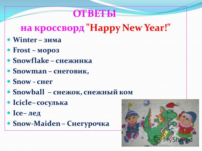 ОТВЕТЫ на кроссворд Happy New Year! Winter – зима Frost – мороз Snowflake – снежинка Snowman – снеговик, Snow - снег Snowball – снежок, снежный ком Icicle– сосулька Ice– лед Snow-Maiden – Снегурочка