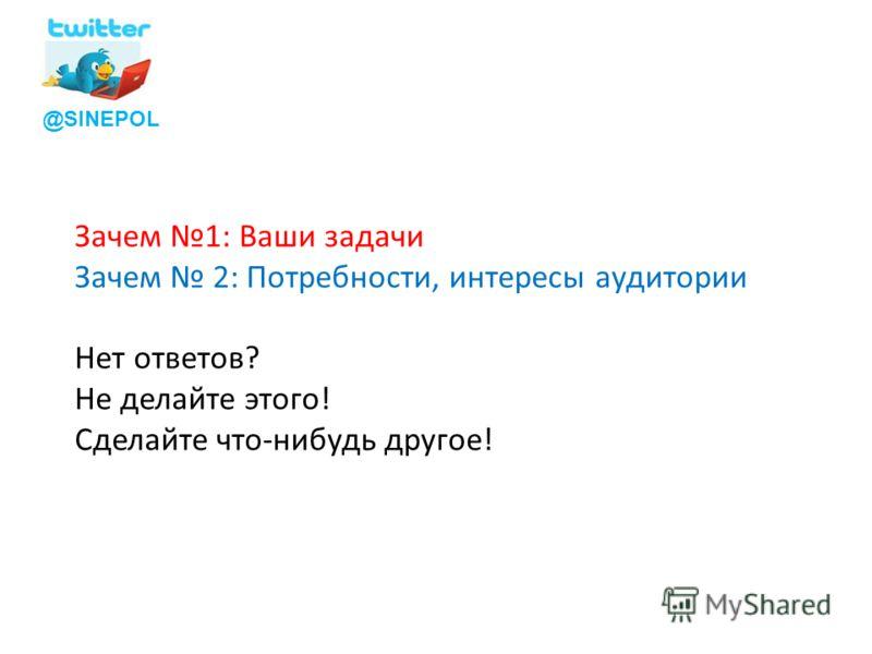 @SINEPOL Зачем 1: Ваши задачи Зачем 2: Потребности, интересы аудитории Нет ответов? Не делайте этого! Сделайте что-нибудь другое!