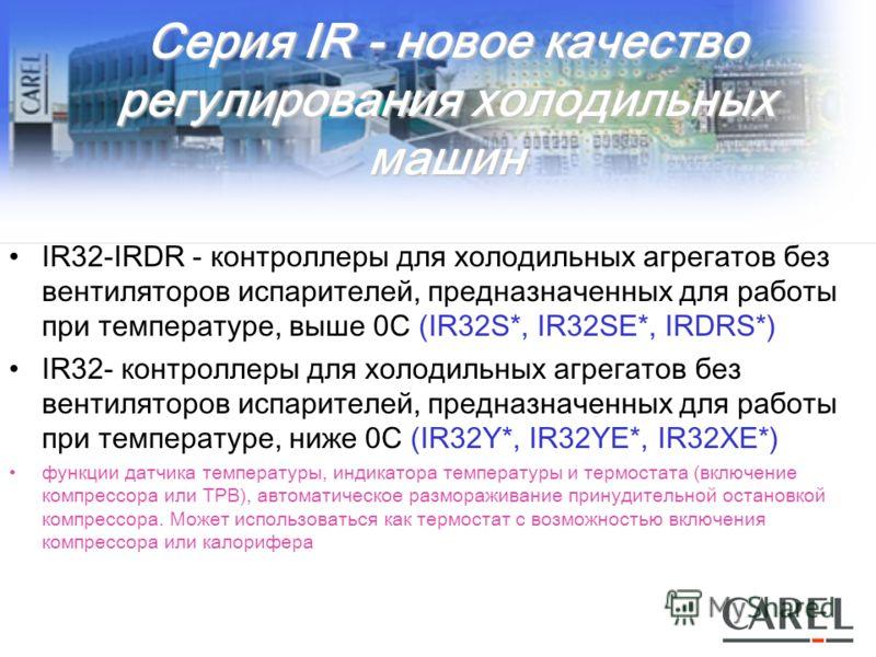 Серия IR - новое качество регулирования холодильных машин IR32-IRDR - контроллеры для холодильных агрегатов без вентиляторов испарителей, предназначенных для работы при температуре, выше 0С (IR32S*, IR32SE*, IRDRS*) IR32- контроллеры для холодильных