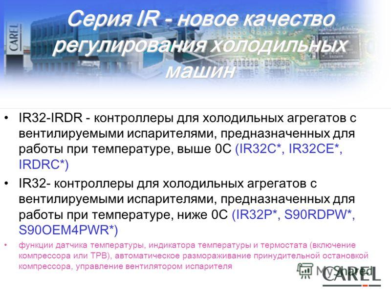 Серия IR - новое качество регулирования холодильных машин IR32-IRDR - контроллеры для холодильных агрегатов с вентилируемыми испарителями, предназначенных для работы при температуре, выше 0С (IR32С*, IR32СE*, IRDRС*) IR32- контроллеры для холодильных