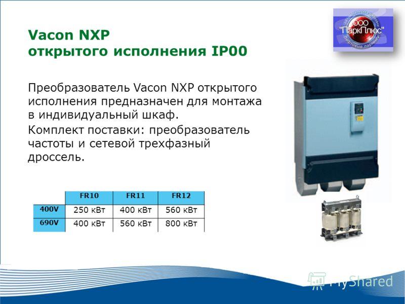 21 2010 г. г. Москва Vacon NXP открытого исполнения IP00 FR10FR11FR12 400V 250 кВт400 кВт560 кВт 690V 400 кВт560 кВт800 кВт Преобразователь Vacon NXP открытого исполнения предназначен для монтажа в индивидуальный шкаф. Комплект поставки: преобразоват